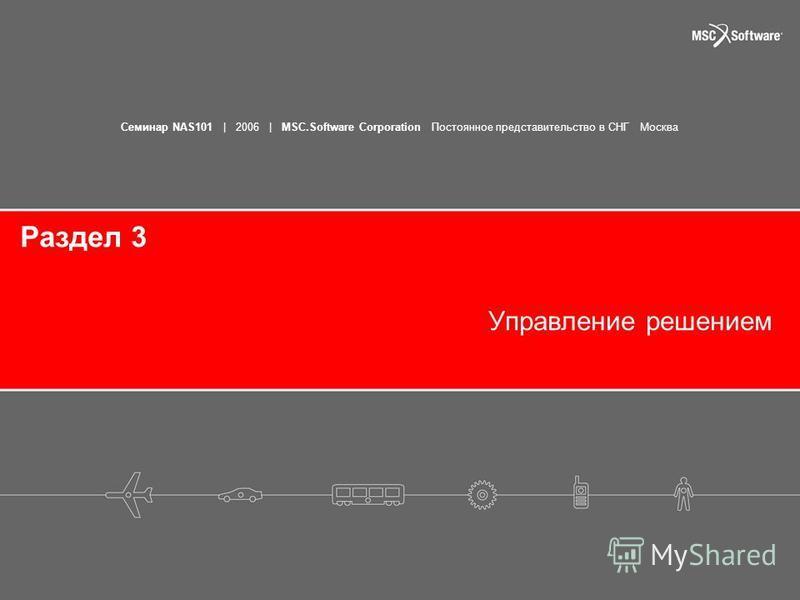 Семинар NAS101 | 2006 | MSC.Software Corporation Постоянное представительство в СНГ Москва Раздел 3 Управление решением