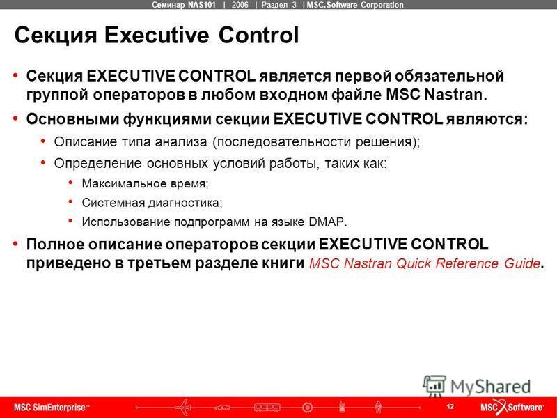 12 MSC Confidential Семинар NAS101 | 2006 | Раздел 3 | MSC.Software Corporation Секция Executive Control Секция EXECUTIVE CONTROL является первой обязательной группой операторов в любом входном файле MSC Nastran. Основными функциями секции EXECUTIVE
