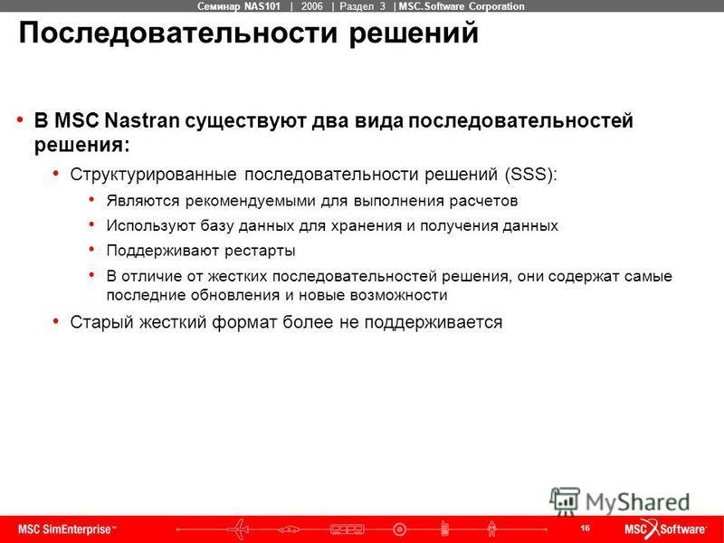 16 MSC Confidential Семинар NAS101 | 2006 | Раздел 3 | MSC.Software Corporation Последовательности решений В MSC Nastran существуют два вида последовательностей решения: Структурированные последовательности решений (SSS): Являются рекомендуемыми для