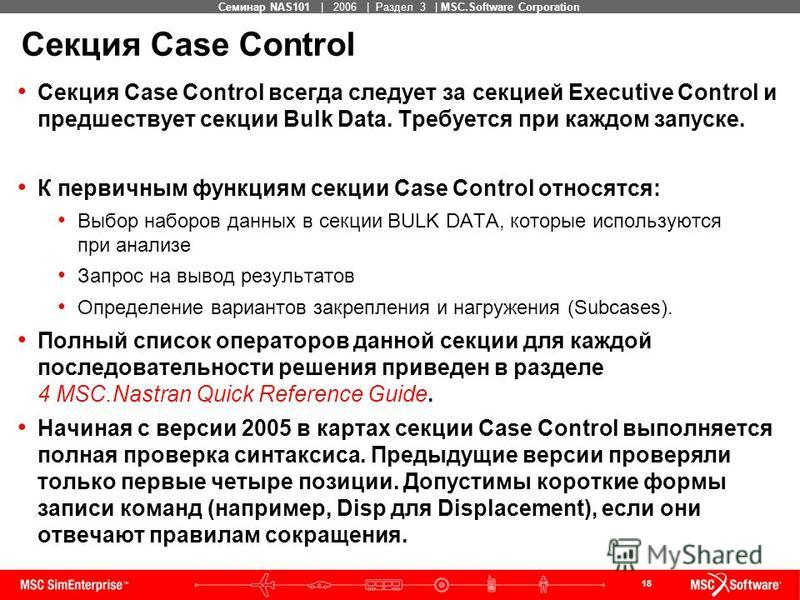 18 MSC Confidential Семинар NAS101 | 2006 | Раздел 3 | MSC.Software Corporation Секция Case Control Секция Case Control всегда следует за секцией Executive Control и предшествует секции Bulk Data. Требуется при каждом запуске. К первичным функциям се