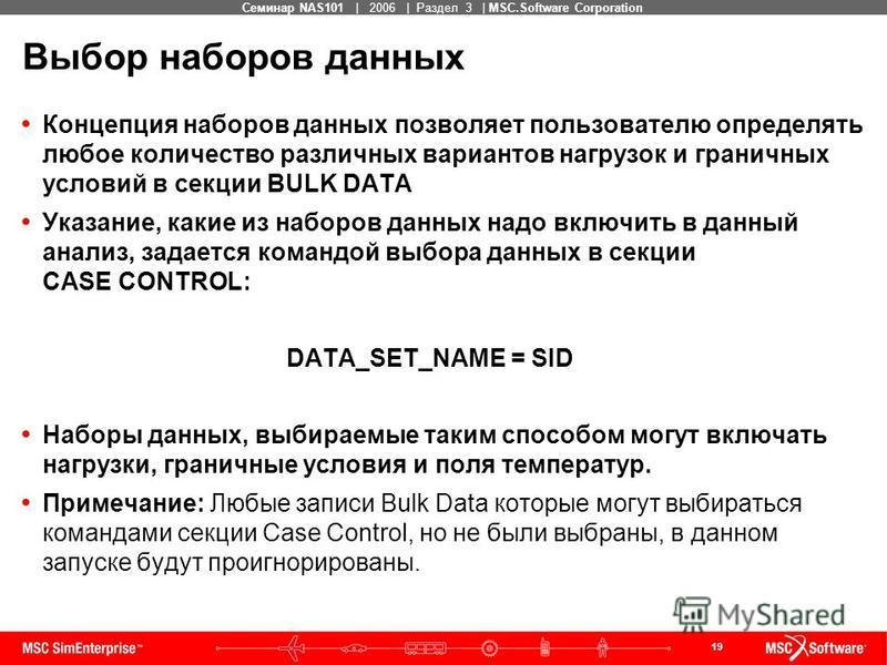 19 MSC Confidential Семинар NAS101 | 2006 | Раздел 3 | MSC.Software Corporation Выбор наборов данных Концепция наборов данных позволяет пользователю определять любое количество различных вариантов нагрузок и граничных условий в секции BULK DATA Указа
