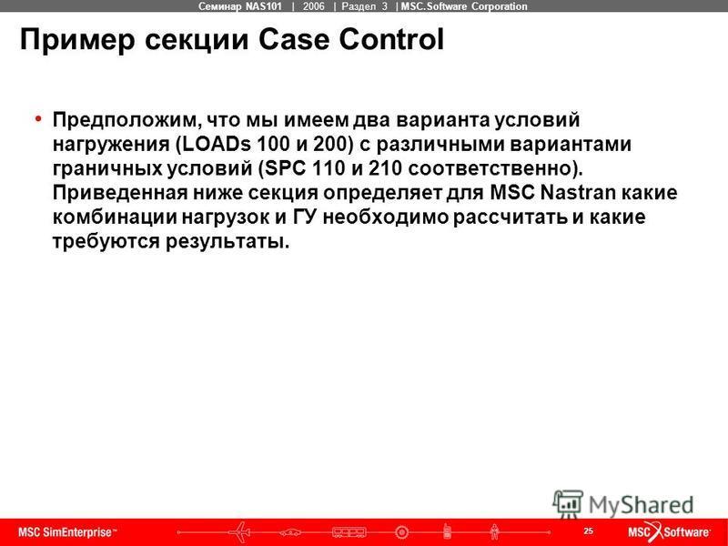 25 MSC Confidential Семинар NAS101 | 2006 | Раздел 3 | MSC.Software Corporation Пример секции Case Control Предположим, что мы имеем два варианта условий нагружения (LOADs 100 и 200) с различными вариантами граничных условий (SPC 110 и 210 соответств