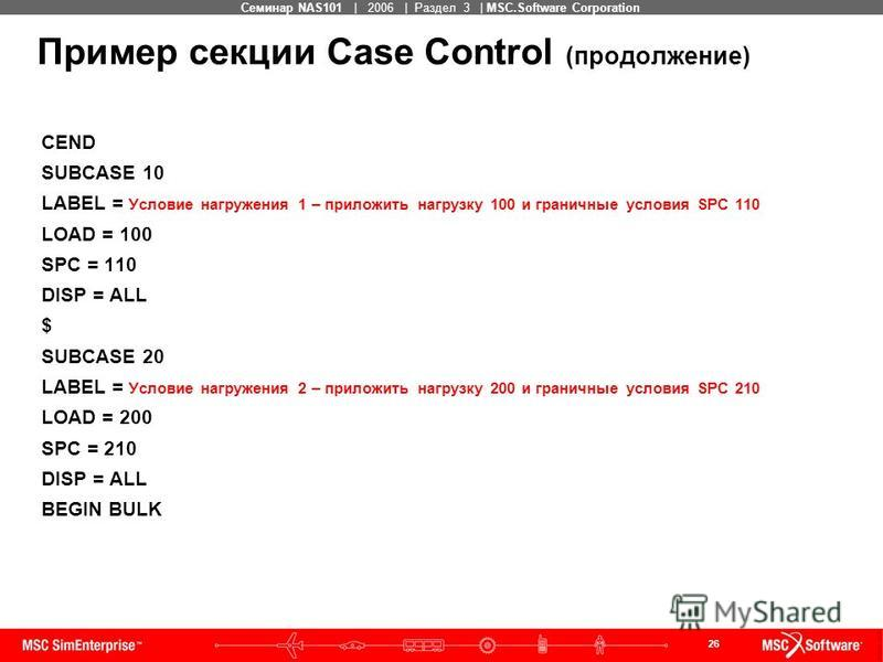 26 MSC Confidential Семинар NAS101 | 2006 | Раздел 3 | MSC.Software Corporation Пример секции Case Control (продолжение) CEND SUBCASE 10 LABEL = Условие нагружения 1 – приложить нагрузку 100 и граничные условия SPC 110 LOAD = 100 SPC = 110 DISP = ALL