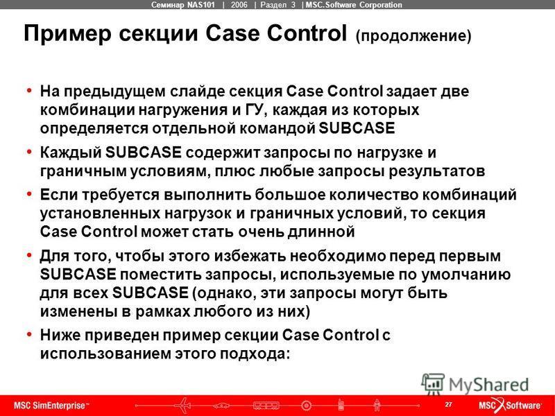 27 MSC Confidential Семинар NAS101 | 2006 | Раздел 3 | MSC.Software Corporation Пример секции Case Control (продолжение) На предыдущем слайде секция Case Control задает две комбинации нагружения и ГУ, каждая из которых определяется отдельной командой