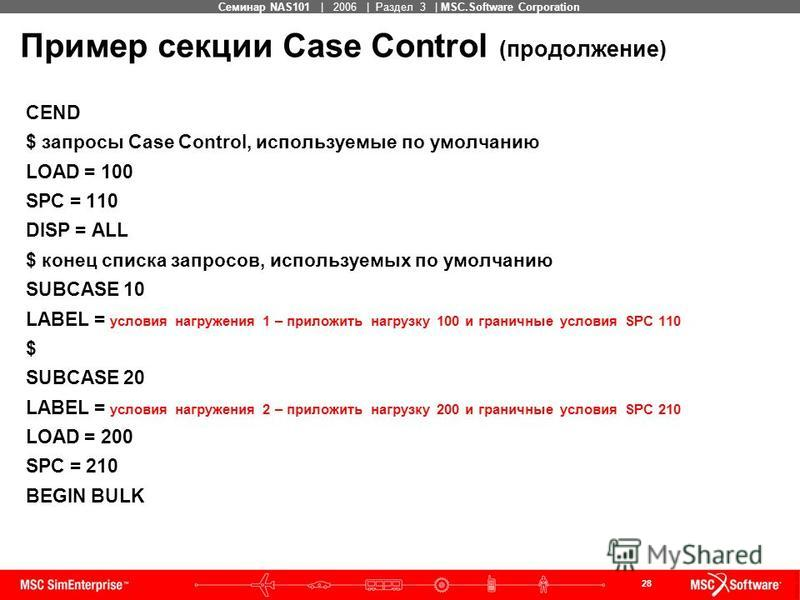 28 MSC Confidential Семинар NAS101 | 2006 | Раздел 3 | MSC.Software Corporation Пример секции Case Control (продолжение) CEND $ запросы Case Control, используемые по умолчанию LOAD = 100 SPC = 110 DISP = ALL $ конец списка запросов, используемых по у