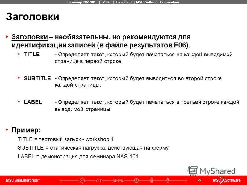 29 MSC Confidential Семинар NAS101 | 2006 | Раздел 3 | MSC.Software Corporation Заголовки Заголовки – необязательны, но рекомендуются для идентификации записей (в файле результатов F06). TITLE - Определяет текст, который будет печататься на каждой вы