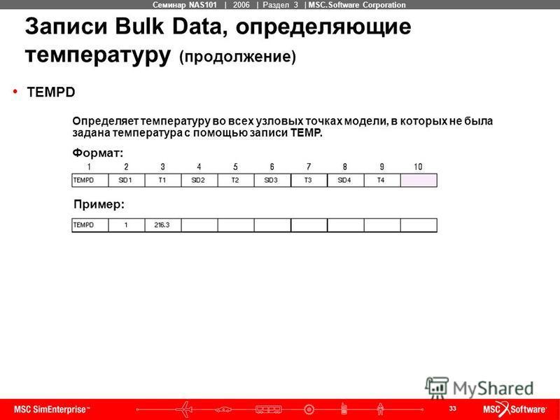 33 MSC Confidential Семинар NAS101 | 2006 | Раздел 3 | MSC.Software Corporation TEMPD Записи Bulk Data, определяющие температуру (продолжение) Определяет температуру во всех узловых точках модели, в которых не была задана температура с помощью записи