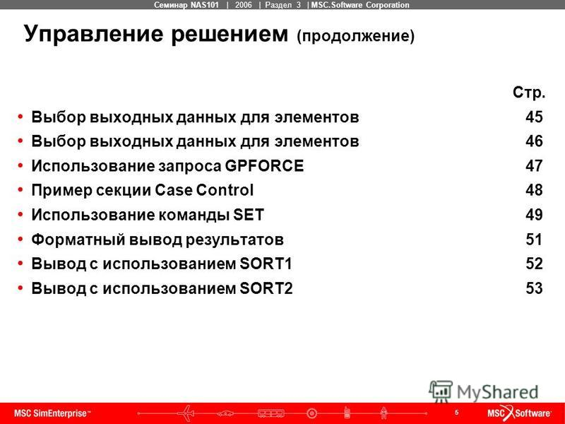 5 MSC Confidential Семинар NAS101 | 2006 | Раздел 3 | MSC.Software Corporation Управление решением (продолжение) Стр. Выбор выходных данных для элементов 45 Выбор выходных данных для элементов 46 Использование запроса GPFORCE 47 Пример секции Case Co