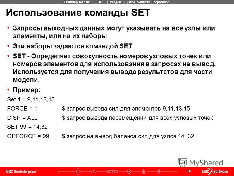 50 MSC Confidential Семинар NAS101 | 2006 | Раздел 3 | MSC.Software Corporation Использование команды SET Запросы выходных данных могут указывать на все узлы или элементы, или на их наборы Эти наборы задаются командой SET SET - Определяет совокупност