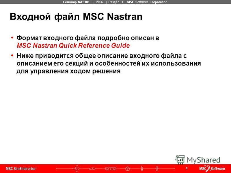 6 MSC Confidential Семинар NAS101 | 2006 | Раздел 3 | MSC.Software Corporation Входной файл MSC Nastran Формат входного файла подробно описан в MSC Nastran Quick Reference Guide Ниже приводится общее описание входного файла с описанием его секций и о