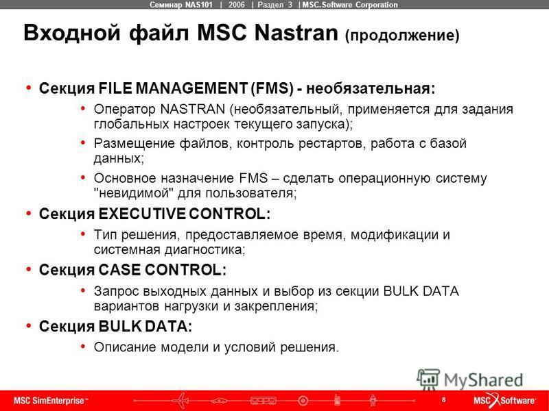 8 MSC Confidential Семинар NAS101 | 2006 | Раздел 3 | MSC.Software Corporation Входной файл MSC Nastran (продолжение) Секция FILE MANAGEMENT (FMS) - необязательная: Оператор NASTRAN (необязательный, применяется для задания глобальных настроек текущег