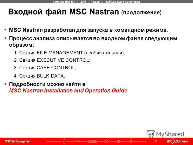 9 MSC Confidential Семинар NAS101 | 2006 | Раздел 3 | MSC.Software Corporation Входной файл MSC Nastran (продолжение) MSC Nastran разработан для запуска в командном режиме. Процесс анализа описывается во входном файле следующим образом: 1. Секция FIL
