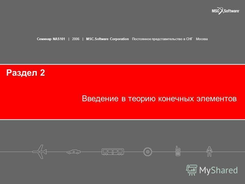 Семинар NAS101 | 2006 | MSC.Software Corporation Постоянное представительство в СНГ Москва Раздел 2 Введение в теорию конечных элементов