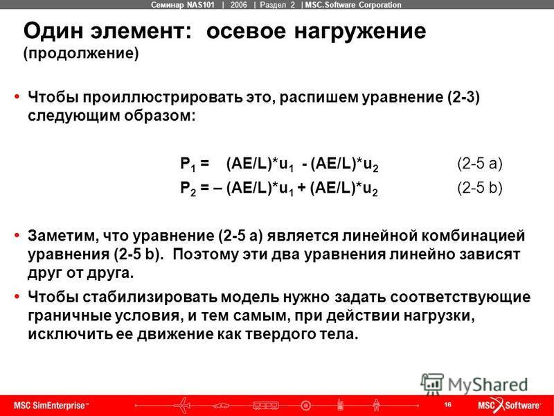 16 MSC Confidential Семинар NAS101 | 2006 | Раздел 2 | MSC.Software Corporation Один элемент: осевое нагружение (продолжение) Чтобы проиллюстрировать это, распишем уравнение (2-3) следующим образом: P 1 = (AE/L)*u 1 - (AE/L)*u 2 (2-5 a) P 2 = – (AE/L