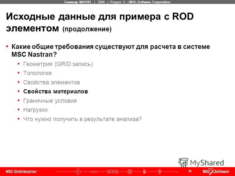 28 MSC Confidential Семинар NAS101 | 2006 | Раздел 2 | MSC.Software Corporation Исходные данные для примера с ROD элементом (продолжение) Какие общие требования существуют для расчета в системе MSC Nastran? Геометрия (GRID запись) Топология Свойства