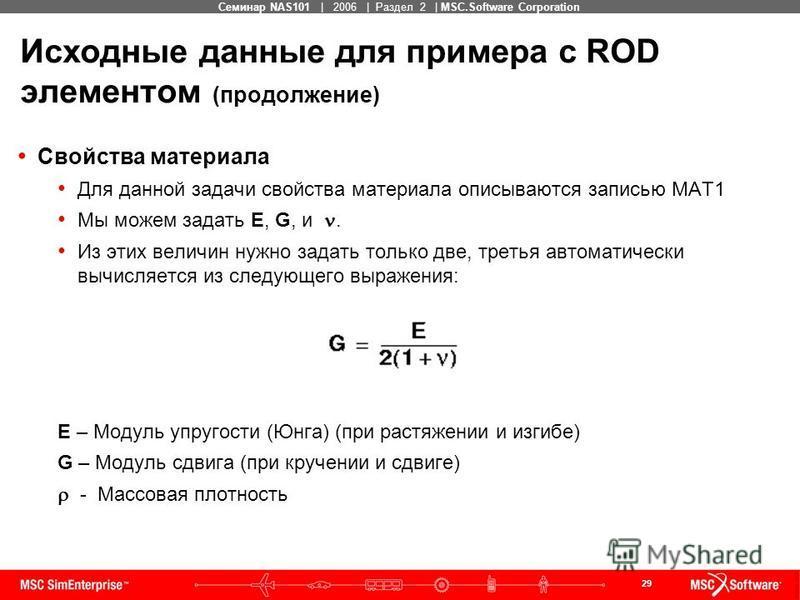 29 MSC Confidential Семинар NAS101 | 2006 | Раздел 2 | MSC.Software Corporation Исходные данные для примера с ROD элементом (продолжение) Свойства материала Для данной задачи свойства материала описываются записью MAT1 Мы можем задать E, G, и. Из эти