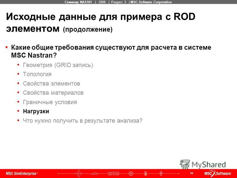 34 MSC Confidential Семинар NAS101 | 2006 | Раздел 2 | MSC.Software Corporation Исходные данные для примера с ROD элементом (продолжение) Какие общие требования существуют для расчета в системе MSC Nastran? Геометрия (GRID запись) Топология Свойства