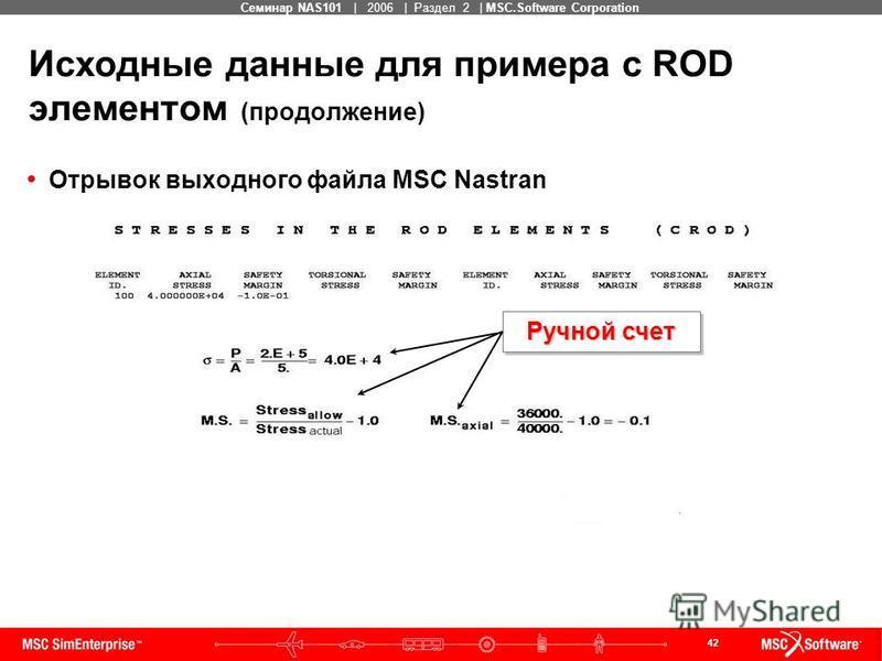42 MSC Confidential Семинар NAS101 | 2006 | Раздел 2 | MSC.Software Corporation Исходные данные для примера с ROD элементом (продолжение) Отрывок выходного файла MSC Nastran HAND CALCULATION Ручной счет