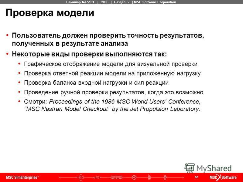 52 MSC Confidential Семинар NAS101 | 2006 | Раздел 2 | MSC.Software Corporation Проверка модели Пользователь должен проверить точность результатов, полученных в результате анализа Некоторые виды проверки выполняются так: Графическое отображение модел