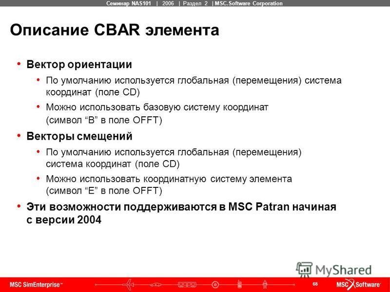 68 MSC Confidential Семинар NAS101 | 2006 | Раздел 2 | MSC.Software Corporation Описание CBAR элемента Вектор ориентации По умолчанию используется глобальная (перемещения) система координат (поле CD) Можно использовать базовую систему координат (симв