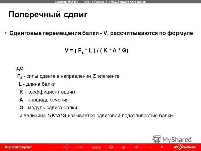 81 MSC Confidential Семинар NAS101 | 2006 | Раздел 2 | MSC.Software Corporation Поперечный сдвиг Сдвиговые перемещения балки - V, рассчитываются по формуле V = ( F z * L ) / ( K * A * G) где: F z - силы сдвига в направлении Z элемента L - длина балки