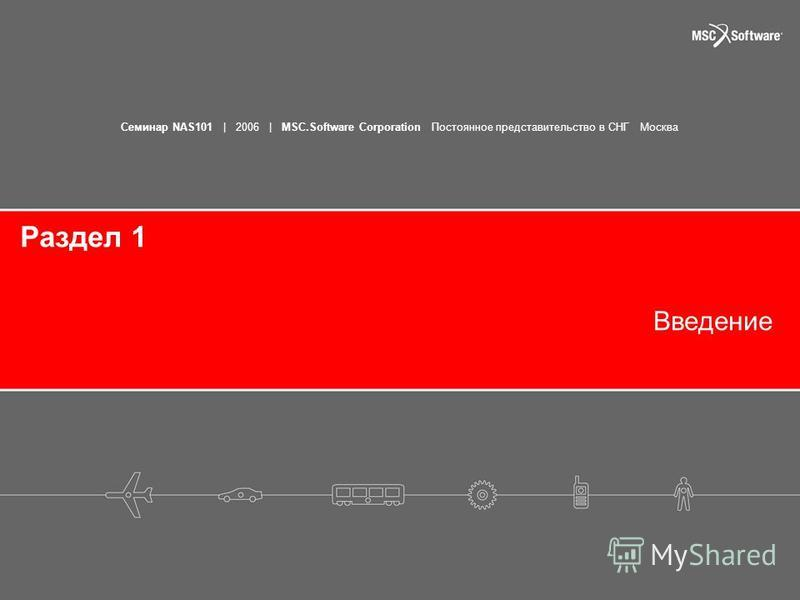 Семинар NAS101 | 2006 | MSC.Software Corporation Постоянное представительство в СНГ Москва Введение Раздел 1