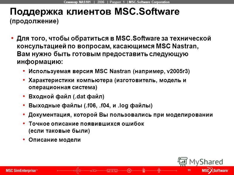 11 MSC Confidential Семинар NAS101 | 2006 | Раздел 1 | MSC.Software Corporation Поддержка клиентов MSC.Software (продолжение) Для того, чтобы обратиться в MSC.Software за технической консультацией по вопросам, касающимся MSC Nastran, Вам нужно быть г