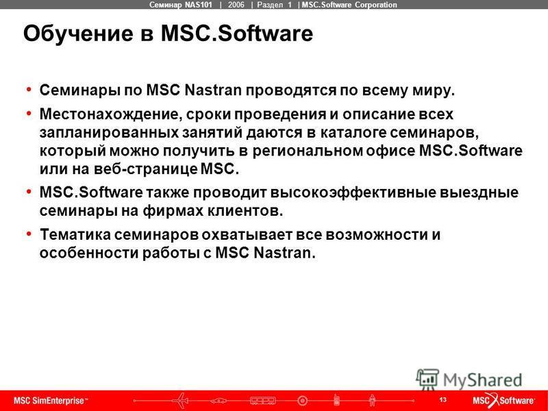 13 MSC Confidential Семинар NAS101 | 2006 | Раздел 1 | MSC.Software Corporation Обучение в MSC.Software Семинары по MSC Nastran проводятся по всему миру. Местонахождение, сроки проведения и описание всех запланированных занятий даются в каталоге семи