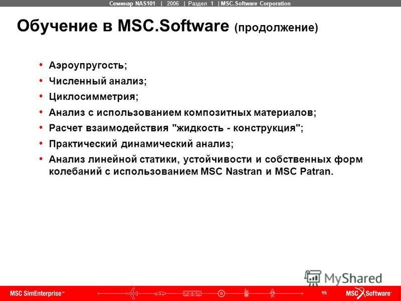 15 MSC Confidential Семинар NAS101 | 2006 | Раздел 1 | MSC.Software Corporation Обучение в MSC.Software (продолжение) Аэроупругость; Численный анализ; Циклосимметрия; Анализ с использованием композитных материалов; Расчет взаимодействия