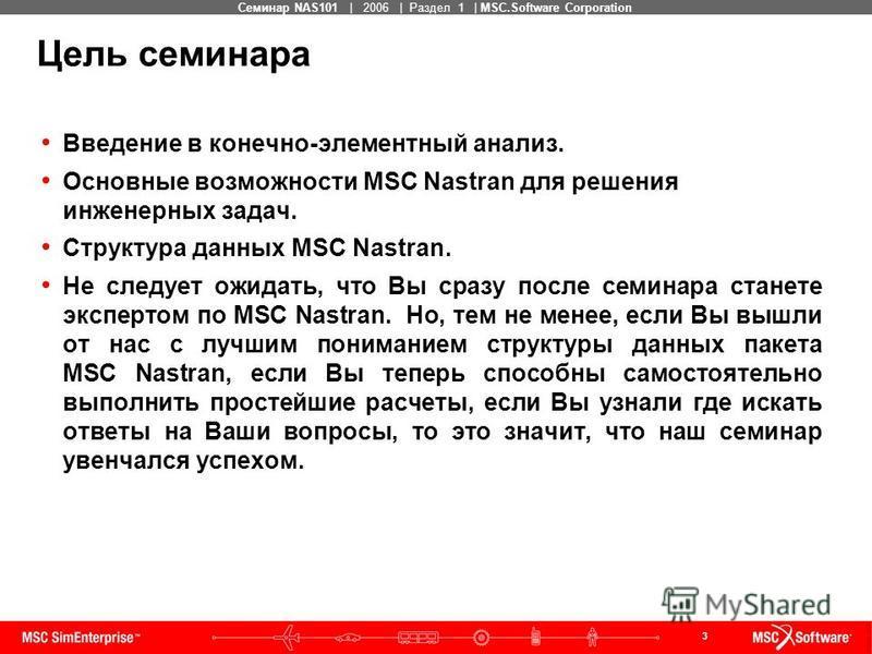 3 MSC Confidential Семинар NAS101 | 2006 | Раздел 1 | MSC.Software Corporation Цель семинара Введение в конечно-элементный анализ. Основные возможности MSC Nastran для решения инженерных задач. Структура данных MSC Nastran. Не следует ожидать, что Вы
