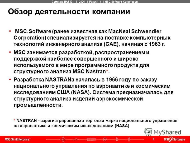 5 MSC Confidential Семинар NAS101 | 2006 | Раздел 1 | MSC.Software Corporation Обзор деятельности компании MSC.Software (ранее известная как MacNeal Schwendler Corporation) специализируется на поставке компьютерных технологий инженерного анализа (CAE
