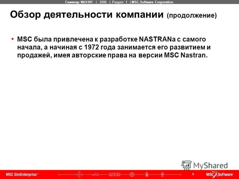 6 MSC Confidential Семинар NAS101 | 2006 | Раздел 1 | MSC.Software Corporation Обзор деятельности компании (продолжение) MSC была привлечена к разработке NASTRANa с самого начала, а начиная с 1972 года занимается его развитием и продажей, имея авторс