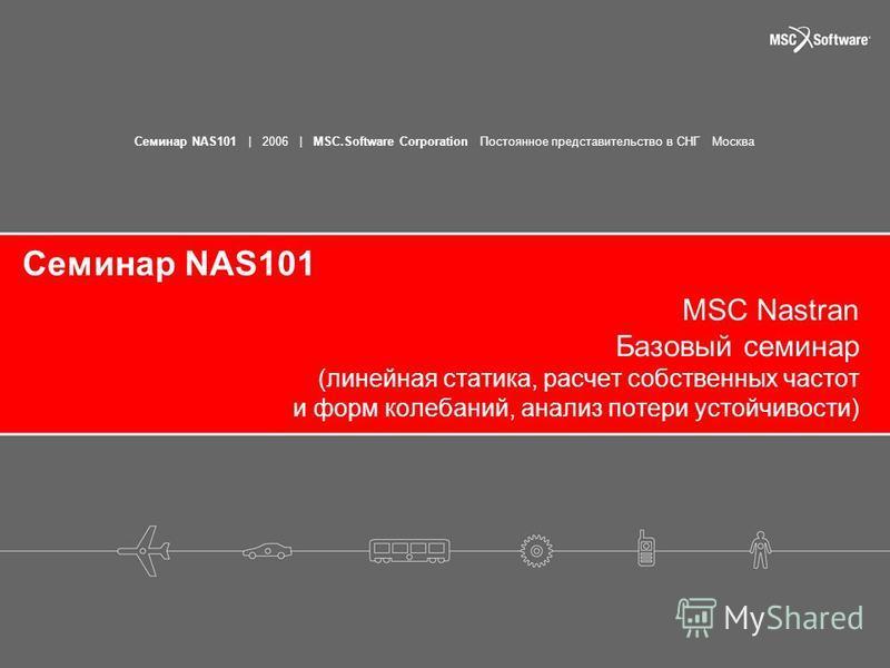 Семинар NAS101 | 2006 | MSC.Software Corporation Постоянное представительство в СНГ Москва Семинар NAS101 MSC Nastran Базовый семинар (линейная статика, расчет собственных частот и форм колебаний, анализ потери устойчивости)