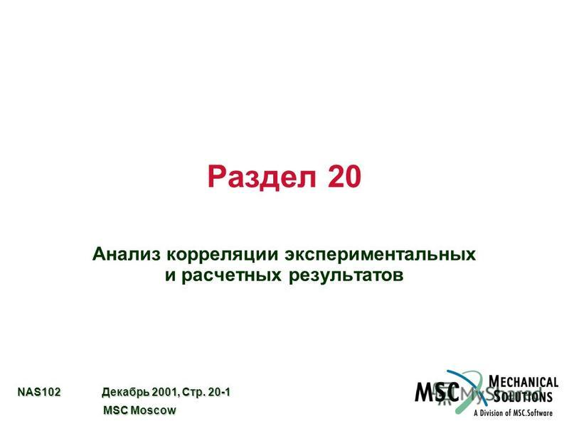NAS102 Декабрь 2001, Стр. 20-1 MSC Moscow MSC Moscow Раздел 20 Анализ корреляции экспериментальных и расчетных результатов