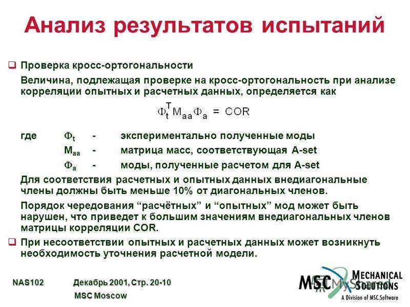 NAS102 Декабрь 2001, Стр. 20-10 MSC Moscow MSC Moscow Анализ результатов испытаний q Проверка кросс-ортогональности Величина, подлежащая проверке на кросс-ортогональность при анализе корреляции опытных и расчетных данных, определяется как где t -эксп