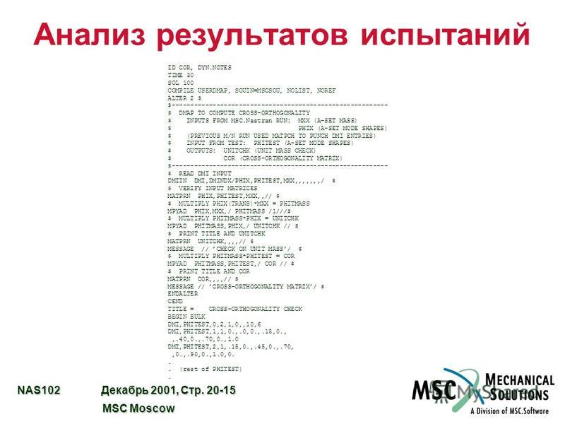 NAS102 Декабрь 2001, Стр. 20-15 MSC Moscow MSC Moscow Анализ результатов испытаний ID COR, DYN.NOTES TIME 30 SOL 100 COMPILE USERDMAP, SOUIN=MSCSOU, NOLIST, NOREF ALTER 2 $ $---------------------------------------------------------- $ DMAP TO COMPUTE