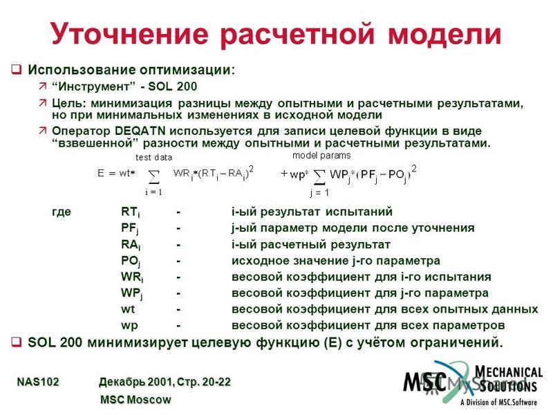 NAS102 Декабрь 2001, Стр. 20-22 MSC Moscow MSC Moscow Уточнение расчетной модели q Использование оптимизации: äИнструмент - SOL 200 äЦель: минимизация разницы между опытными и расчетными результатами, но при минимальных изменениях в исходной модели ä