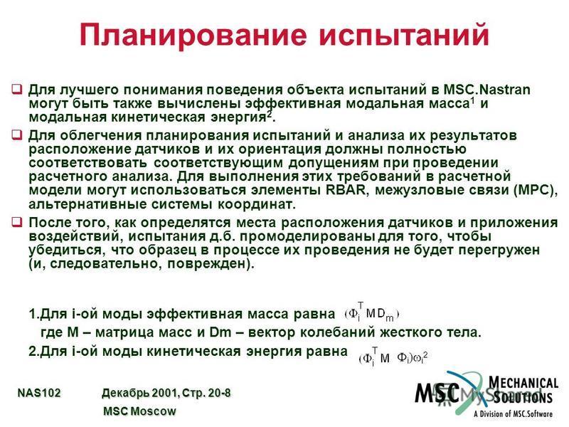 NAS102 Декабрь 2001, Стр. 20-8 MSC Moscow MSC Moscow Планирование испытаний q Для лучшего понимания поведения объекта испытаний в MSC.Nastran могут быть также вычислены эффективная модальная масса 1 и модальная кинетическая энергия 2. q Для облегчени