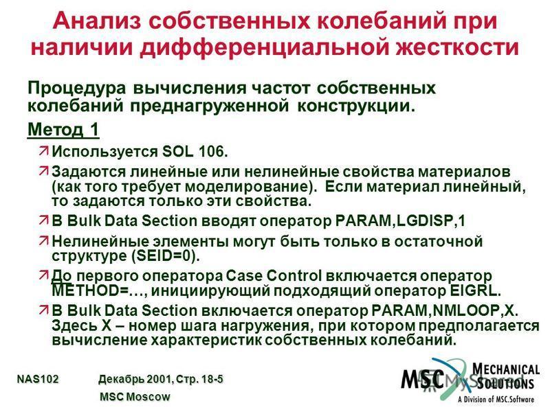 NAS102 Декабрь 2001, Стр. 18-5 MSC Moscow MSC Moscow Анализ собственных колебаний при наличии дифференциальной жесткости Процедура вычисления частот собственных колебаний пред нагруженной конструкции. Метод 1 äИспользуется SOL 106. äЗадаются линейные