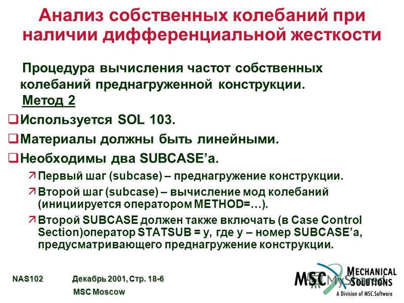 NAS102 Декабрь 2001, Стр. 18-6 MSC Moscow MSC Moscow Анализ собственных колебаний при наличии дифференциальной жесткости Процедура вычисления частот собственных колебаний пред нагруженной конструкции. Метод 2 q Используется SOL 103. q Материалы должн