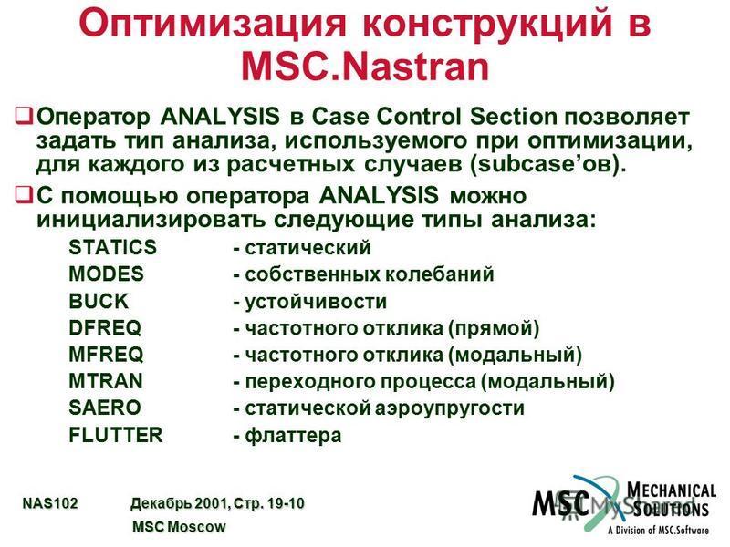NAS102 Декабрь 2001, Стр. 19-10 MSC Moscow MSC Moscow Оптимизация конструкций в MSC.Nastran q Оператор ANALYSIS в Case Control Section позволяет задать тип анализа, используемого при оптимизации, для каждого из расчетных случаев (subcaseов). qС помощ