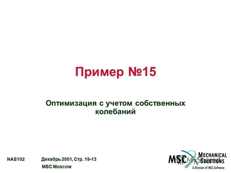 NAS102 Декабрь 2001, Стр. 19-13 MSC Moscow MSC Moscow Пример 15 Оптимизация с учетом собственных колебаний