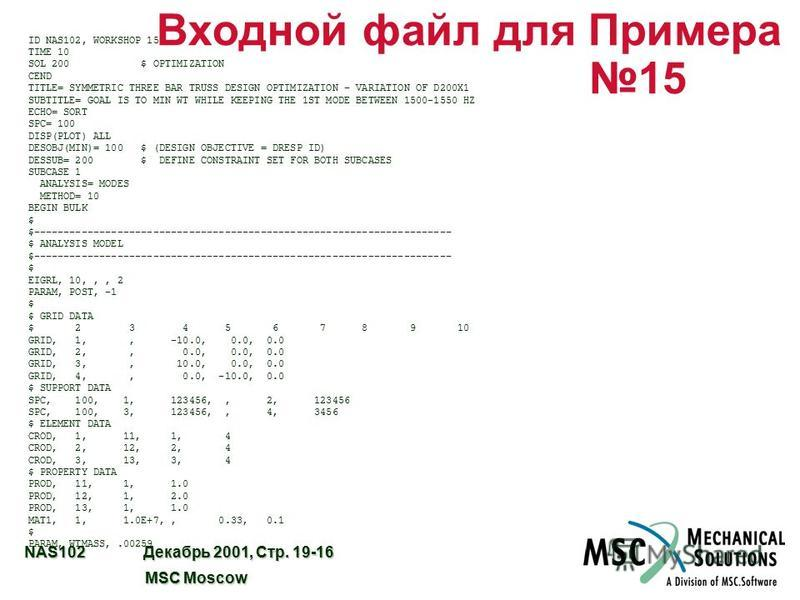 NAS102 Декабрь 2001, Стр. 19-16 MSC Moscow MSC Moscow Входной файл для Примера 15 ID NAS102, WORKSHOP 15 TIME 10 SOL 200 $ OPTIMIZATION CEND TITLE= SYMMETRIC THREE BAR TRUSS DESIGN OPTIMIZATION - VARIATION OF D200X1 SUBTITLE= GOAL IS TO MIN WT WHILE