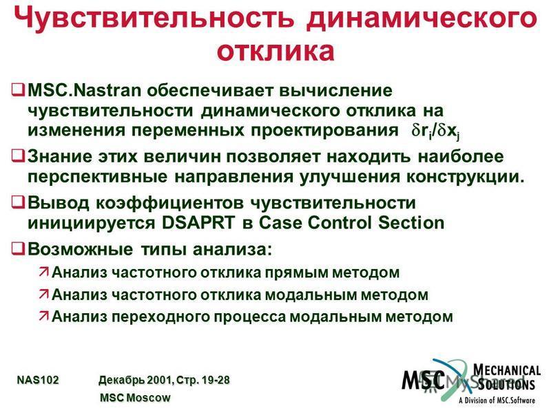 NAS102 Декабрь 2001, Стр. 19-28 MSC Moscow MSC Moscow Чувствительность динамического отклика MSC.Nastran обеспечивает вычисление чувствительности динамического отклика на изменения переменных проектирования r i / x j q Знание этих величин позволяет н