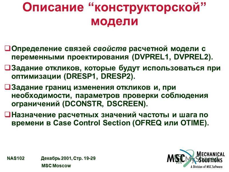 NAS102 Декабрь 2001, Стр. 19-29 MSC Moscow MSC Moscow Описание конструкторской модели q Определение связей свойств расчетной модели с переменными проектирования (DVPREL1, DVPREL2). q Задание откликов, которые будут использоваться при оптимизации (DRE