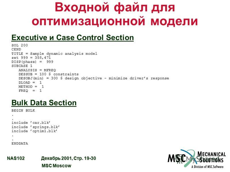 NAS102 Декабрь 2001, Стр. 19-30 MSC Moscow MSC Moscow Входной файл для оптимизационной модели Executive и Case Control Section SOL 200 CEND TITLE = Sample dynamic analysis model set 999 = 358,471 DISP(phase) = 999 SUBCASE 1 ANALYSIS = MFREQ DESSUB =
