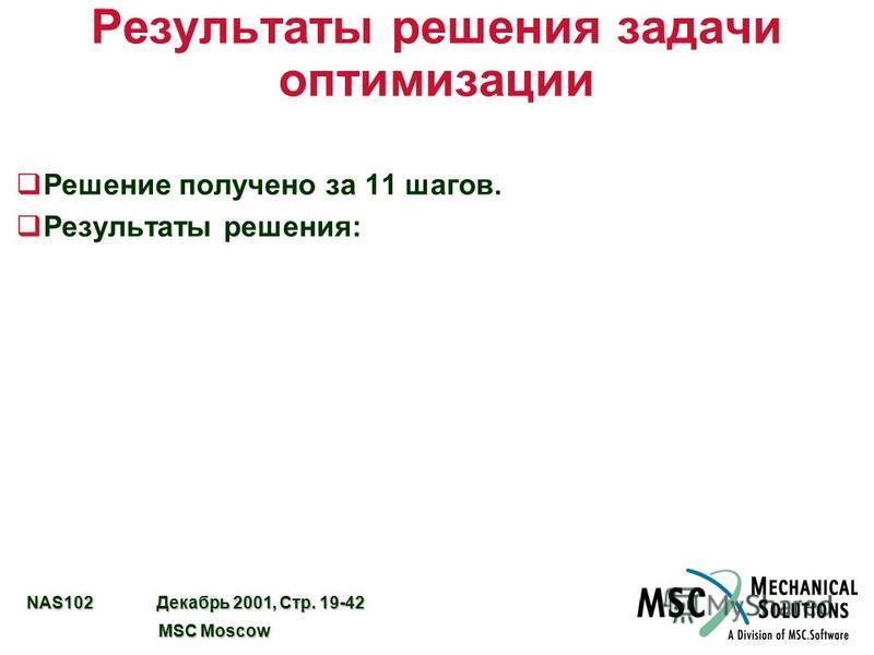 NAS102 Декабрь 2001, Стр. 19-42 MSC Moscow MSC Moscow Результаты решения задачи оптимизации q Решение получено за 11 шагов. q Результаты решения: