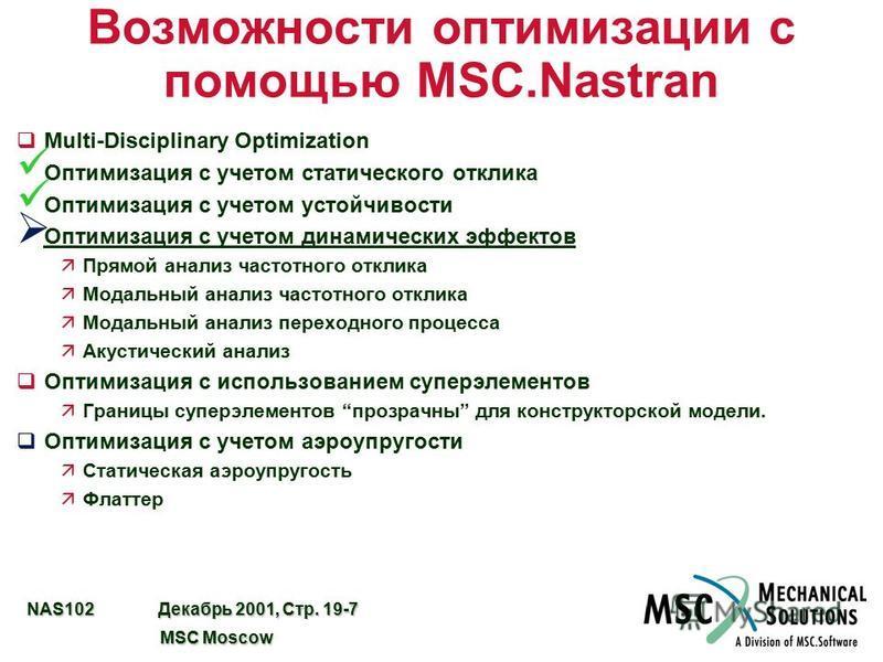NAS102 Декабрь 2001, Стр. 19-7 MSC Moscow MSC Moscow Возможности оптимизации с помощью MSC.Nastran qMulti-Disciplinary Optimization Оптимизация с учетом статического отклика Оптимизация с учетом устойчивости Оптимизация с учетом динамических эффектов