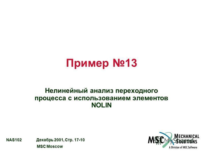 NAS102 Декабрь 2001, Стр. 17-10 MSC Moscow MSC Moscow Пример 13 Нелинейный анализ переходного процесса с использованием элементов NOLIN
