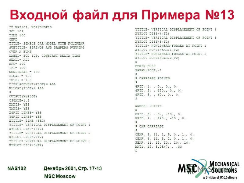 NAS102 Декабрь 2001, Стр. 17-13 MSC Moscow MSC Moscow Входной файл для Примера 13 ID NAS102, WORKSHOP13 SOL 109 TIME 100 CEND TITLE= SIMPLE CAR MODEL WITH NOLINEAR SUBTITLE= SPRINGS AND DAMPERS RUNNING OVER A BUMP LABEL= SOL 109, CONSTANT DELTA TIME